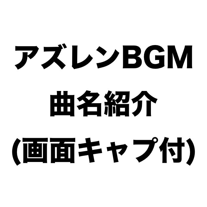 【アズレン】アズールレーンBGMの曲名紹介その①(画面キャプチャ付き)